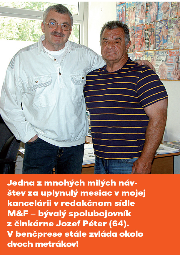 Jedna z mnohých milých návštev za uplynulý mesiac v mojej kancelárii v redakčnom sídle M&F v Bratislave – bývalý spolubojovník z činkárne Jozef Péter (64). V benčprese stále zvláda okolo dvoch metrákov!